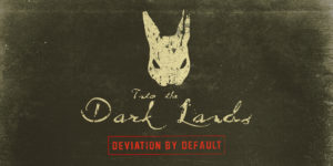 "Into The Dark Lands – ""Deviation by Default"""
